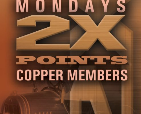 Model T Casino • Hotel • RV Mondays 2x Points Copper Members