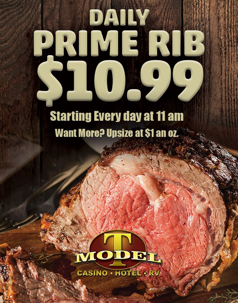 Daily prime rib $10.99 Starting every day at 11am. Want more? Upsize at $1 an oz. Model T Casino • Hotel • RV