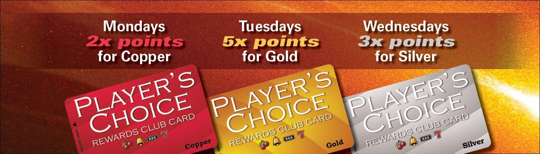 Mondays 2x points for Copper   Tuesdays 5x points for Gold   Wednesdays   3x points for Silver   Player's Choice Rewards Club Card